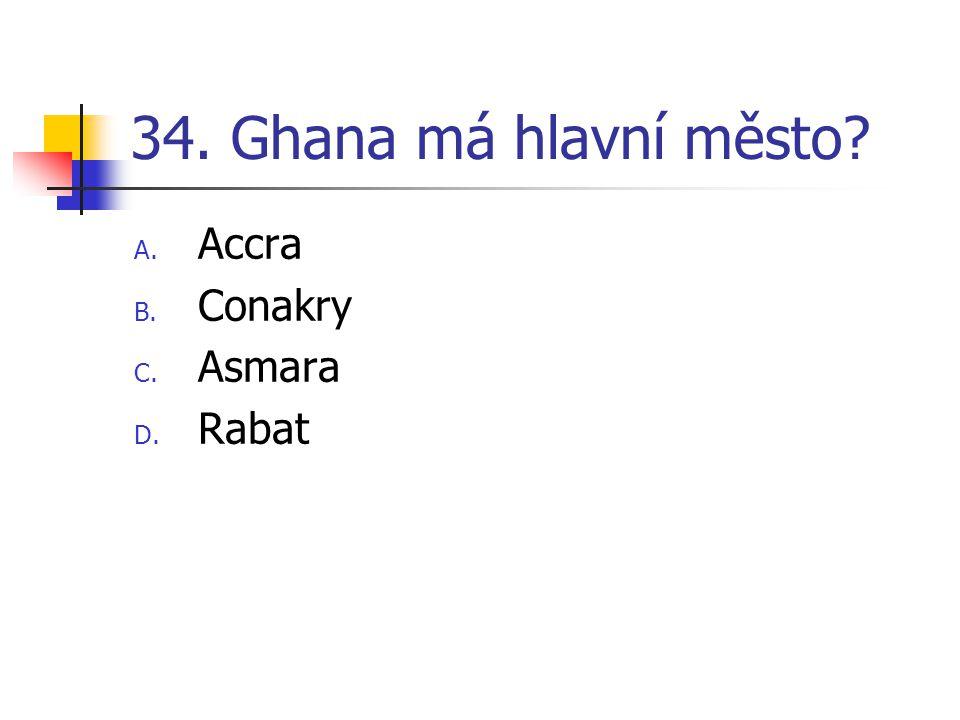 34. Ghana má hlavní město? A. Accra B. Conakry C. Asmara D. Rabat