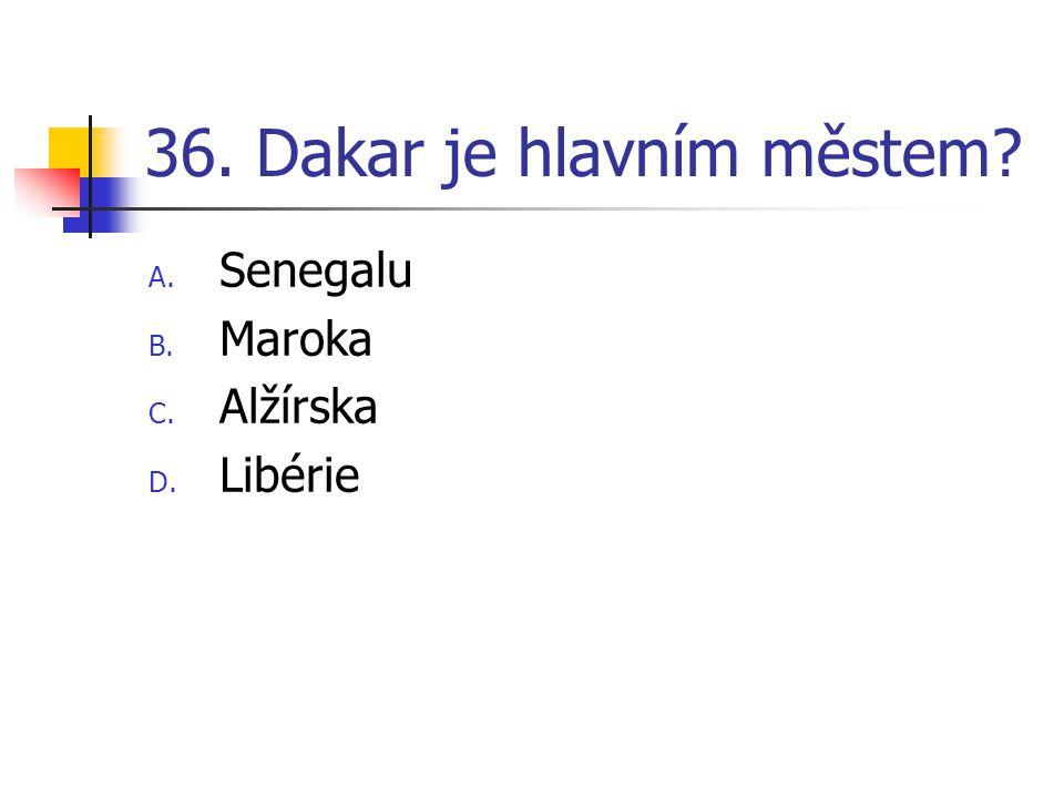 36. Dakar je hlavním městem? A. Senegalu B. Maroka C. Alžírska D. Libérie
