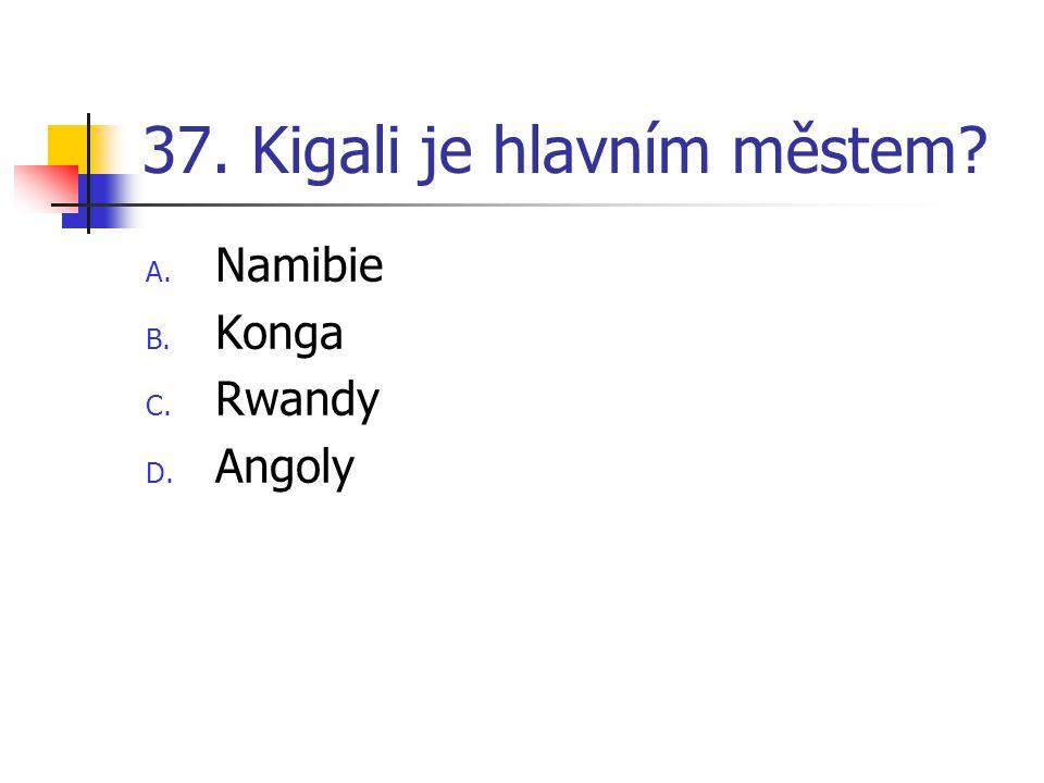 37. Kigali je hlavním městem? A. Namibie B. Konga C. Rwandy D. Angoly