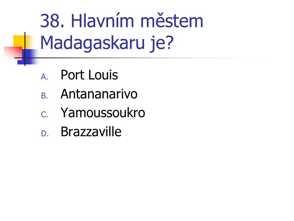 38. Hlavním městem Madagaskaru je? A. Port Louis B. Antananarivo C. Yamoussoukro D. Brazzaville