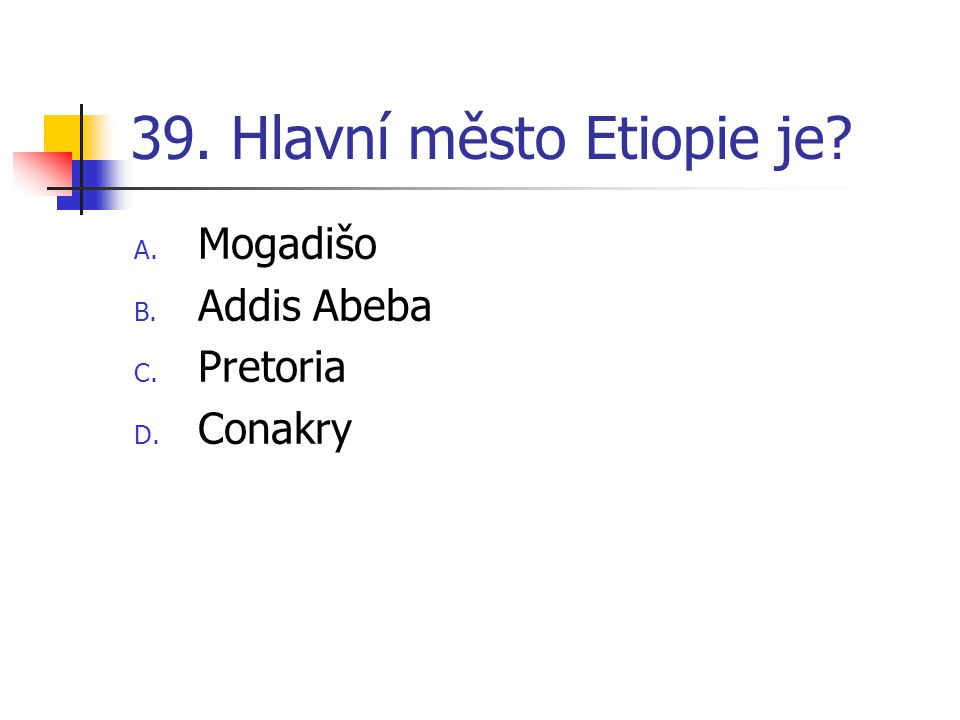 39. Hlavní město Etiopie je? A. Mogadišo B. Addis Abeba C. Pretoria D. Conakry