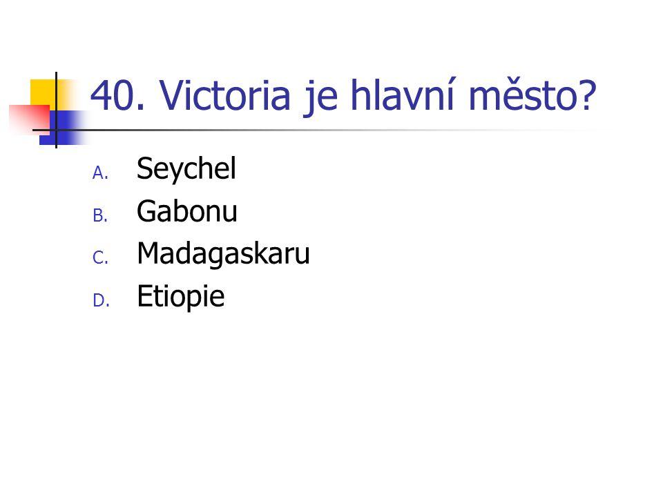 40. Victoria je hlavní město A. Seychel B. Gabonu C. Madagaskaru D. Etiopie