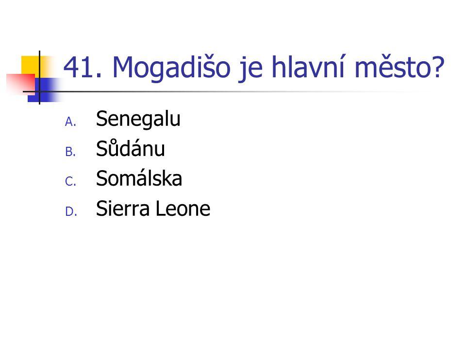 41. Mogadišo je hlavní město? A. Senegalu B. Sůdánu C. Somálska D. Sierra Leone