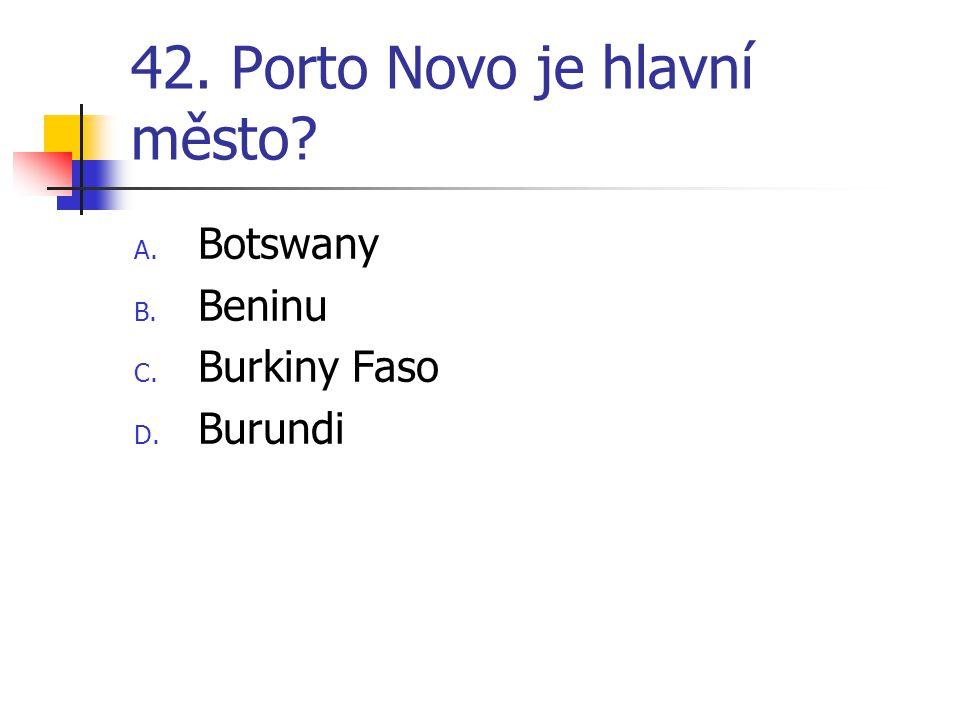 42. Porto Novo je hlavní město? A. Botswany B. Beninu C. Burkiny Faso D. Burundi
