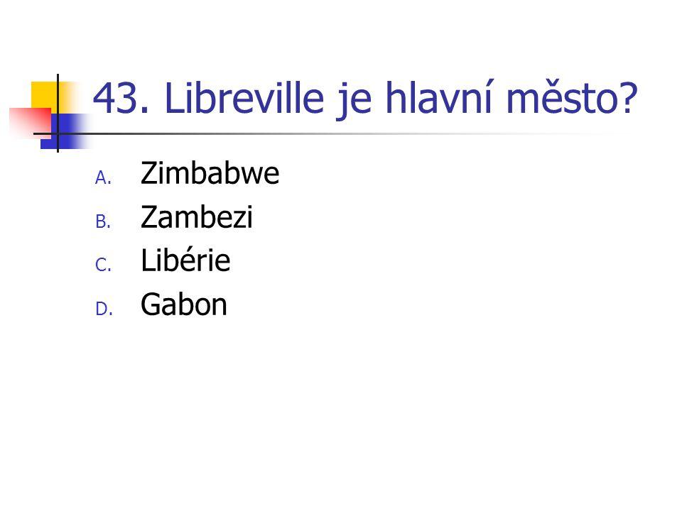 43. Libreville je hlavní město A. Zimbabwe B. Zambezi C. Libérie D. Gabon