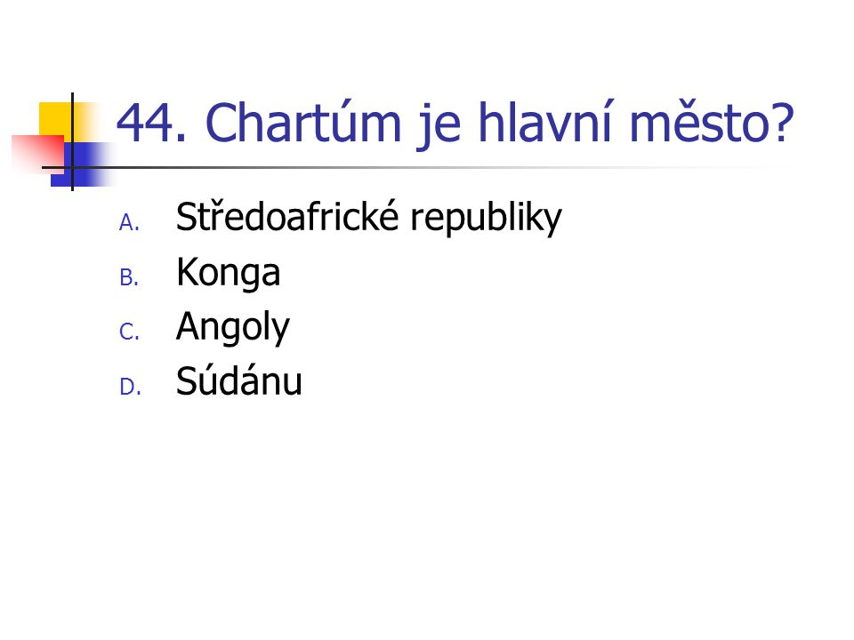 44. Chartúm je hlavní město A. Středoafrické republiky B. Konga C. Angoly D. Súdánu