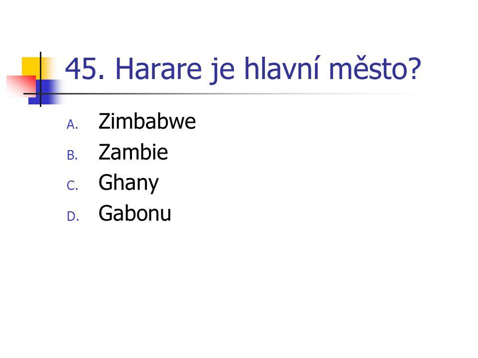 45. Harare je hlavní město A. Zimbabwe B. Zambie C. Ghany D. Gabonu