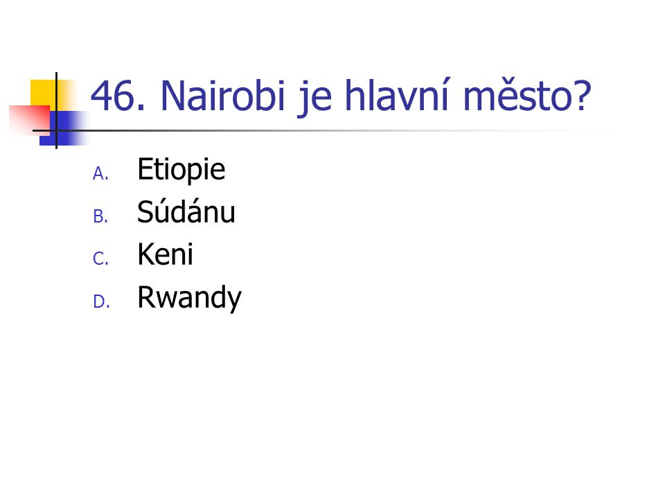 46. Nairobi je hlavní město? A. Etiopie B. Súdánu C. Keni D. Rwandy