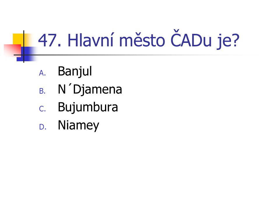 47. Hlavní město ČADu je A. Banjul B. N´Djamena C. Bujumbura D. Niamey