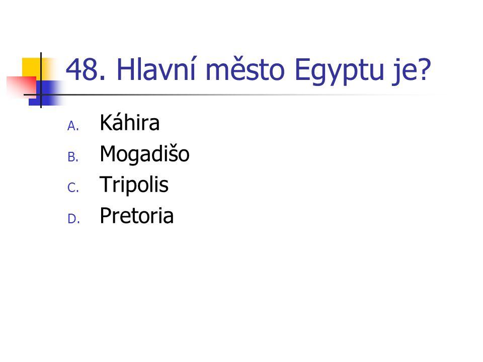 48. Hlavní město Egyptu je A. Káhira B. Mogadišo C. Tripolis D. Pretoria