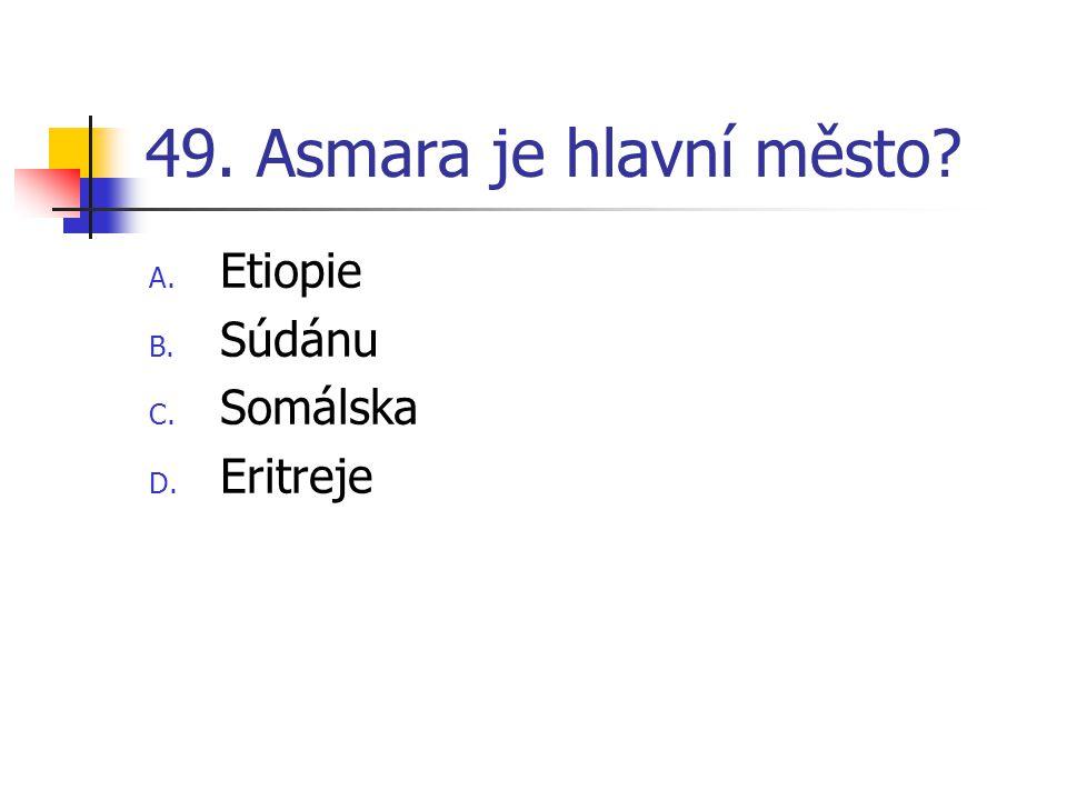 49. Asmara je hlavní město? A. Etiopie B. Súdánu C. Somálska D. Eritreje