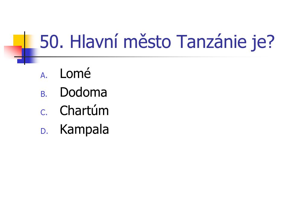 50. Hlavní město Tanzánie je? A. Lomé B. Dodoma C. Chartúm D. Kampala