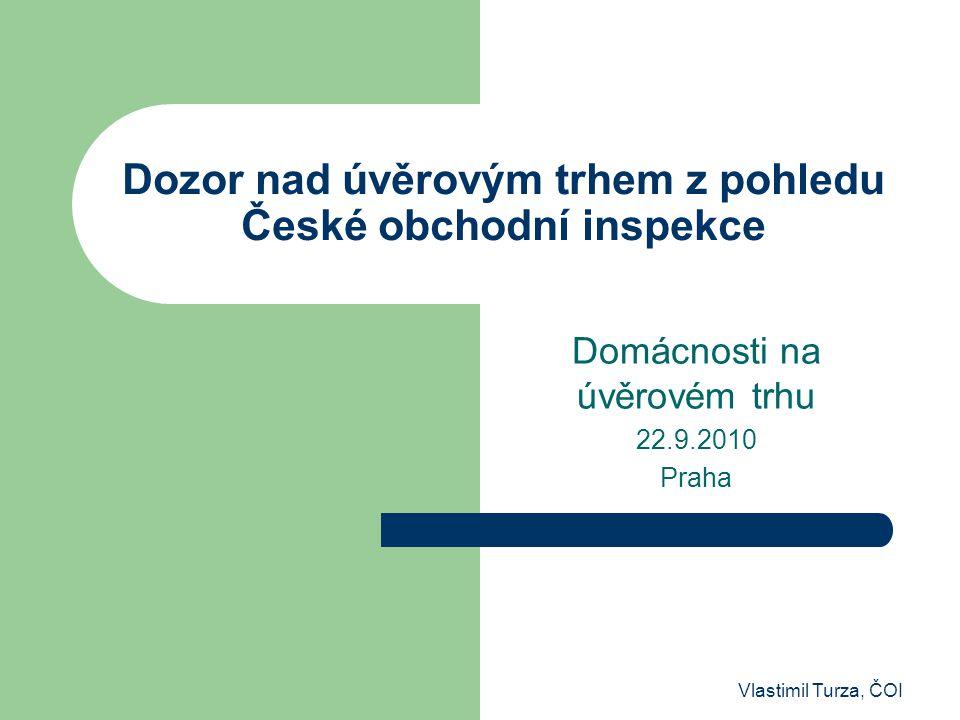 Vlastimil Turza, ČOI Dozor nad úvěrovým trhem z pohledu České obchodní inspekce Domácnosti na úvěrovém trhu 22.9.2010 Praha