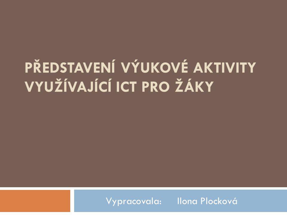 PŘEDSTAVENÍ VÝUKOVÉ AKTIVITY VYUŽÍVAJÍCÍ ICT PRO ŽÁKY Vypracovala: Ilona Plocková