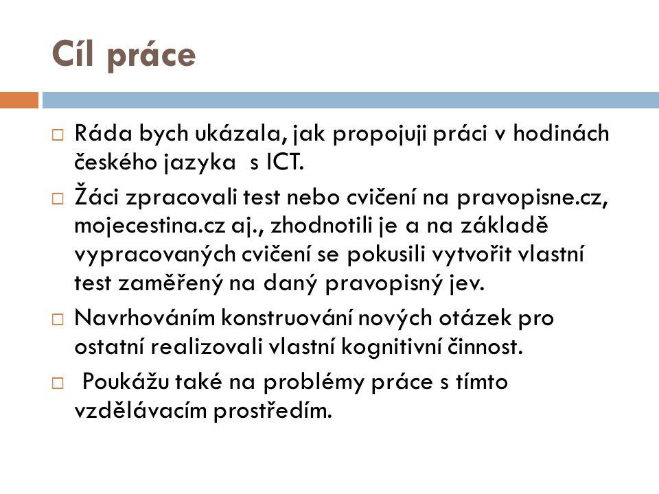Cíl práce  Ráda bych ukázala, jak propojuji práci v hodinách českého jazyka s ICT.  Žáci zpracovali test nebo cvičení na pravopisne.cz, mojecestina.