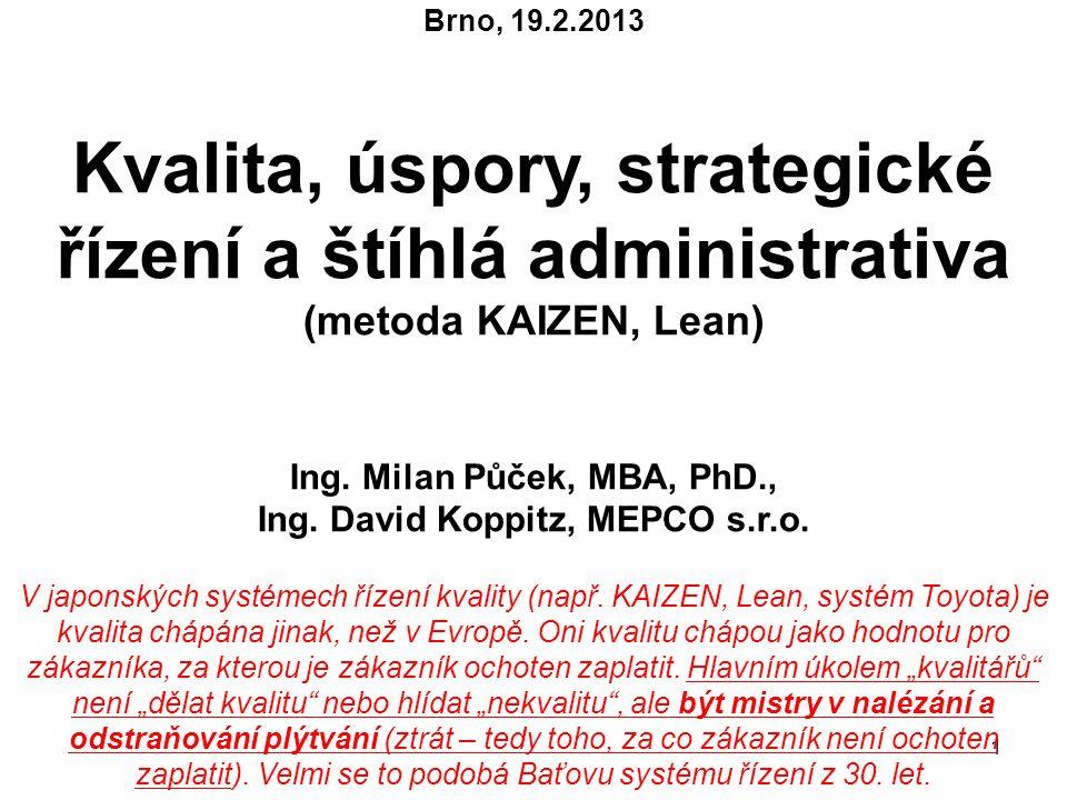 1 Brno, 19.2.2013 Kvalita, úspory, strategické řízení a štíhlá administrativa (metoda KAIZEN, Lean) Ing. Milan Půček, MBA, PhD., Ing. David Koppitz, M
