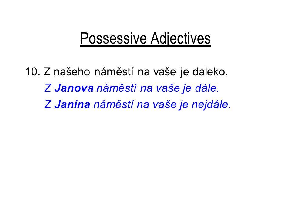 Possessive Adjectives 10. Z našeho náměstí na vaše je daleko. Z Janova náměstí na vaše je dále. Z Janina náměstí na vaše je nejdále.
