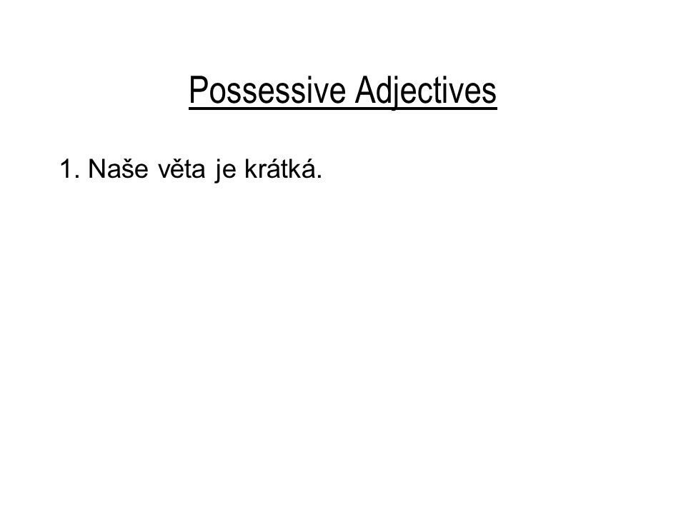 Possessive Adjectives 1. Naše věta je krátká.