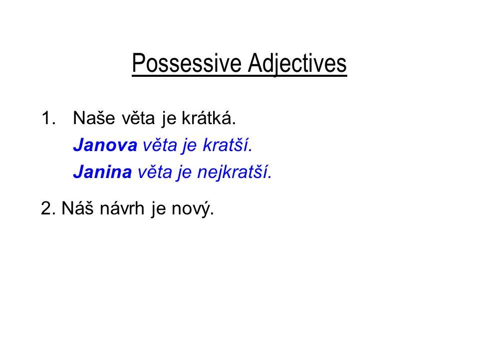 Possessive Adjectives 1.Naše věta je krátká. Janova věta je kratší. Janina věta je nejkratší. 2. Náš návrh je nový.