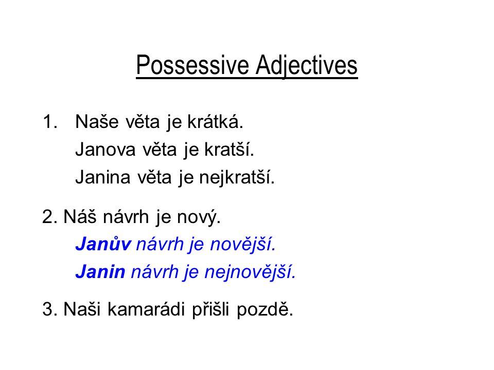 Possessive Adjectives 1.Naše věta je krátká. Janova věta je kratší. Janina věta je nejkratší. 2. Náš návrh je nový. Janův návrh je novější. Janin návr