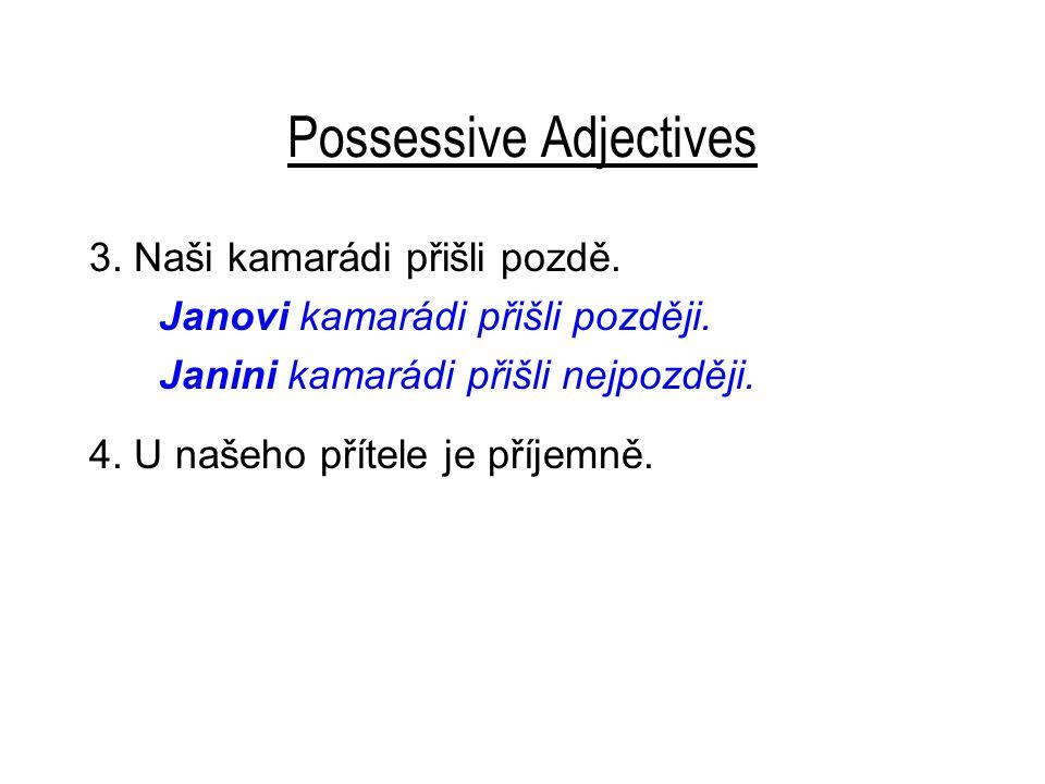 Possessive Adjectives 3. Naši kamarádi přišli pozdě. Janovi kamarádi přišli později. Janini kamarádi přišli nejpozději. 4. U našeho přítele je příjemn