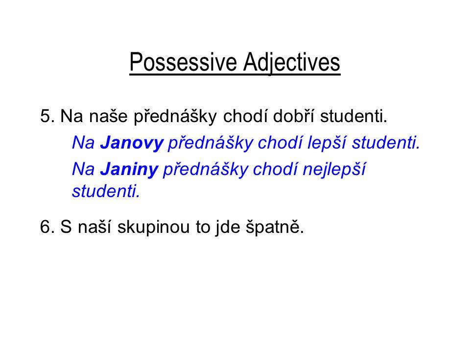Possessive Adjectives 5. Na naše přednášky chodí dobří studenti. Na Janovy přednášky chodí lepší studenti. Na Janiny přednášky chodí nejlepší studenti