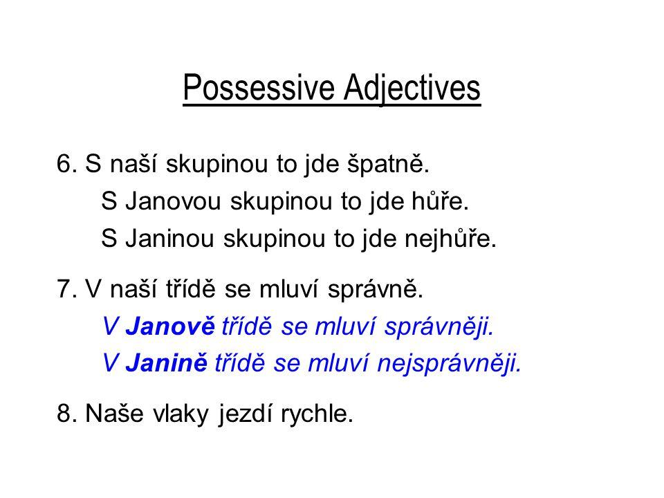 Possessive Adjectives 6. S naší skupinou to jde špatně. S Janovou skupinou to jde hůře. S Janinou skupinou to jde nejhůře. 7. V naší třídě se mluví sp