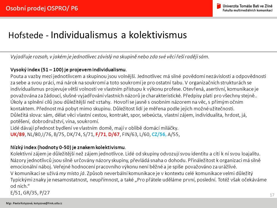 17 Mgr. Pavla Kotyzová, kotyzova@fmk.utb.cz Hofstede - Individualismus a kolektivismus Osobní prodej OSPRO/ P6 Vyjadřuje rozsah, v jakém je jednotlive