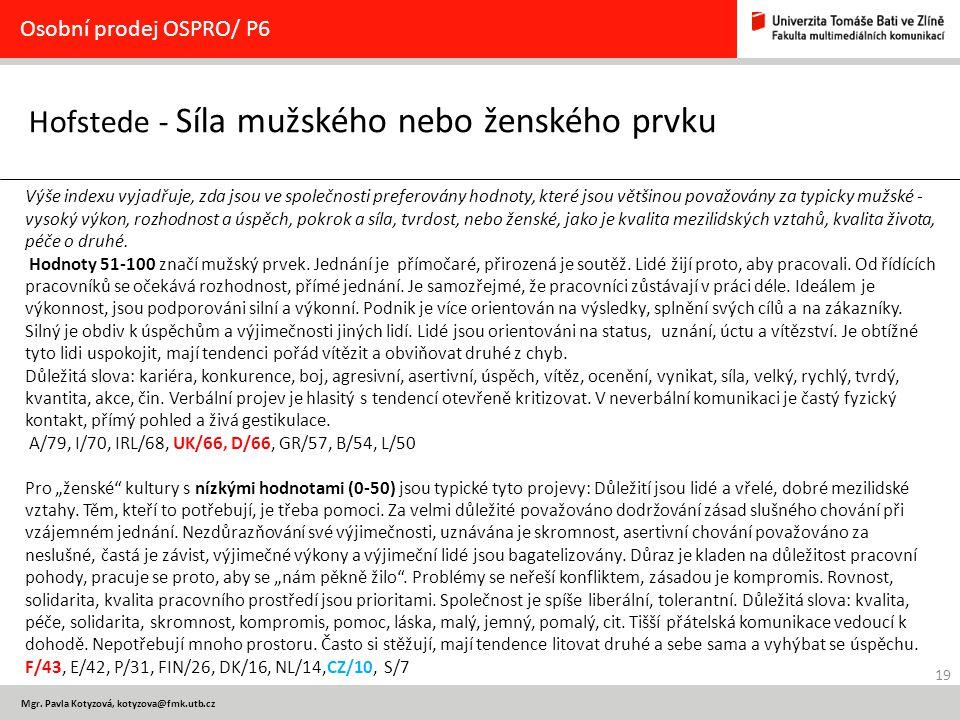 19 Mgr. Pavla Kotyzová, kotyzova@fmk.utb.cz Hofstede - Síla mužského nebo ženského prvku Osobní prodej OSPRO/ P6 Výše indexu vyjadřuje, zda jsou ve sp