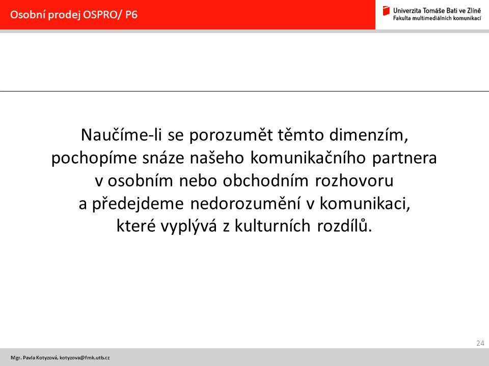 24 Mgr. Pavla Kotyzová, kotyzova@fmk.utb.cz Osobní prodej OSPRO/ P6 Naučíme-li se porozumět těmto dimenzím, pochopíme snáze našeho komunikačního partn