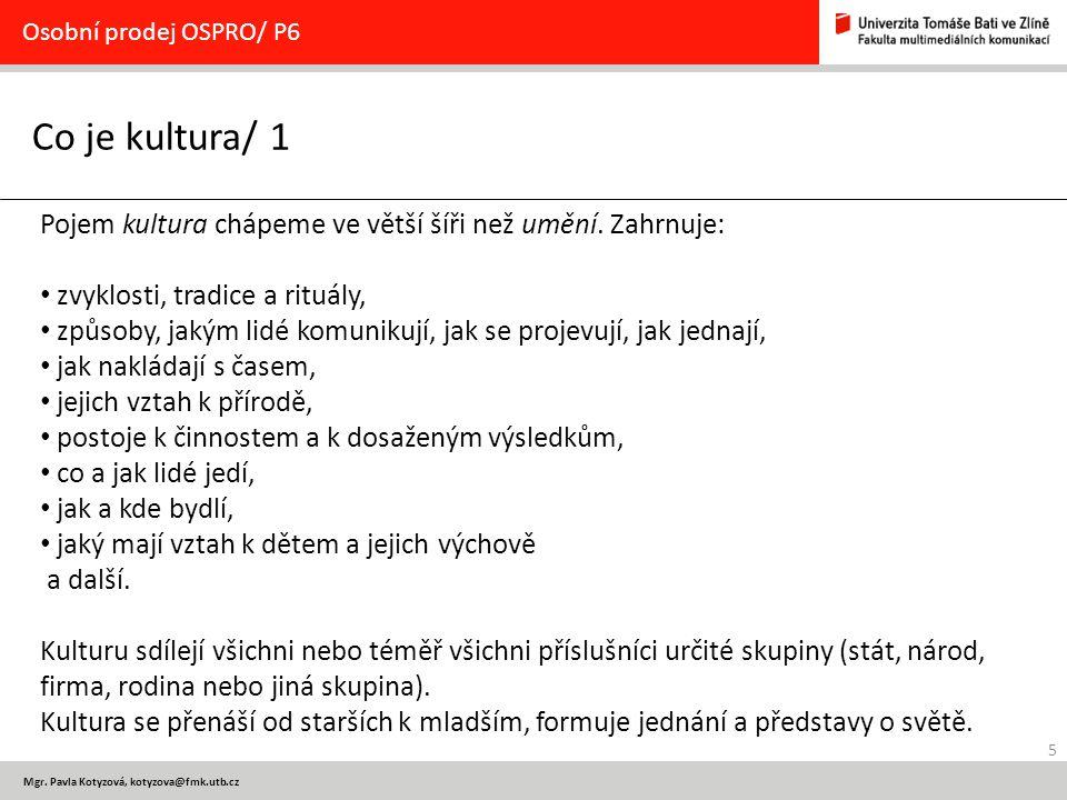 5 Mgr. Pavla Kotyzová, kotyzova@fmk.utb.cz Co je kultura/ 1 Osobní prodej OSPRO/ P6 Pojem kultura chápeme ve větší šíři než umění. Zahrnuje: zvyklosti