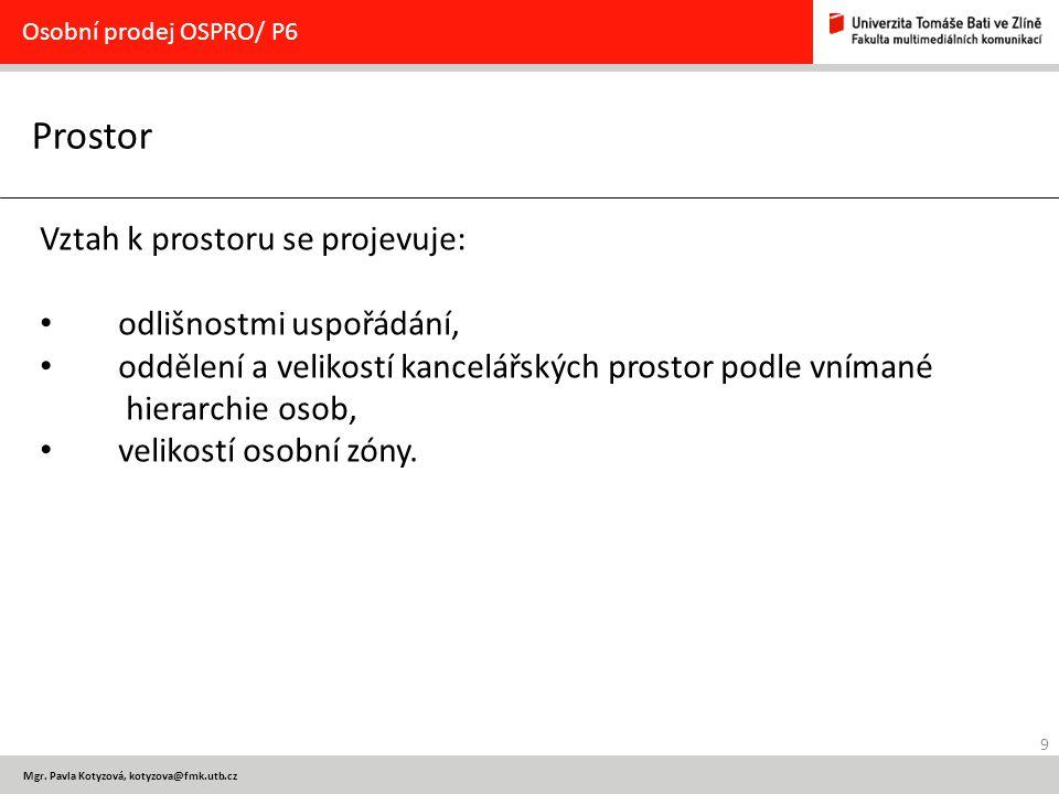 9 Mgr. Pavla Kotyzová, kotyzova@fmk.utb.cz Prostor Osobní prodej OSPRO/ P6 Vztah k prostoru se projevuje: odlišnostmi uspořádání, oddělení a velikostí