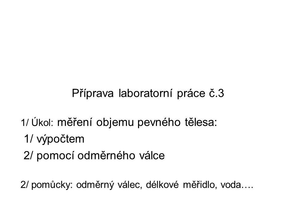 Příprava laboratorní práce č.3 1/ Úkol: měření objemu pevného tělesa: 1/ výpočtem 2/ pomocí odměrného válce 2/ pomůcky: odměrný válec, délkové měřidlo