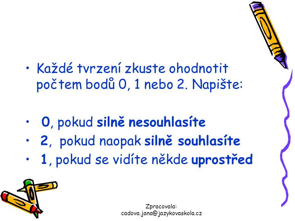 Zpracovala: cadova.jana@jazykovaskola.cz Každé tvrzení zkuste ohodnotit počtem bodů 0, 1 nebo 2. Napište: 0, pokud silně nesouhlasíte 2, pokud naopak