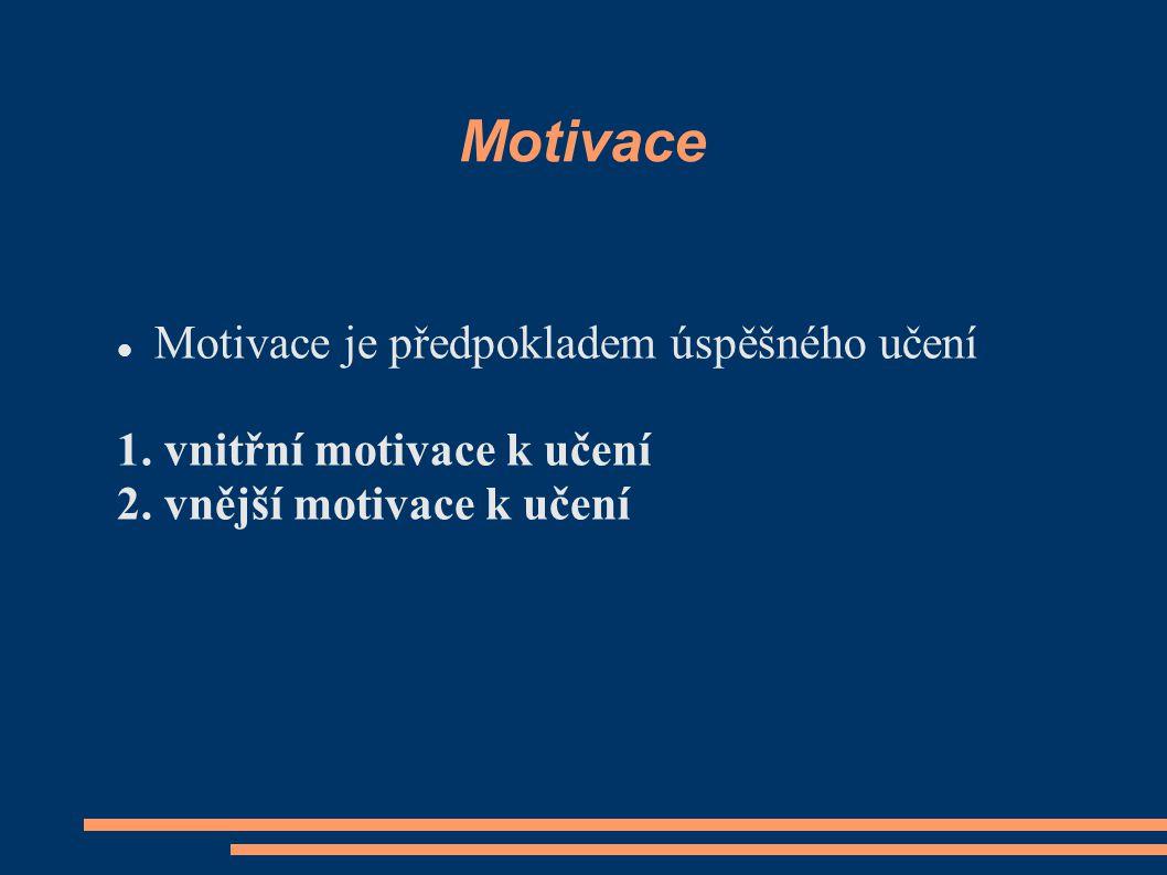 Motivace Motivace je předpokladem úspěšného učení 1. vnitřní motivace k učení 2. vnější motivace k učení