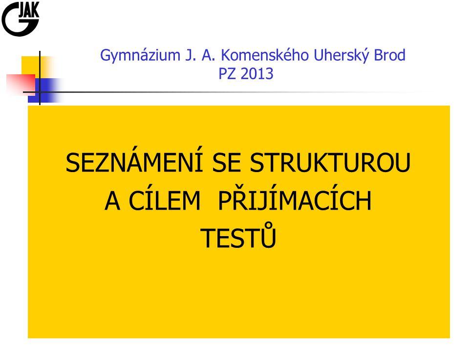 Gymnázium J. A. Komenského Uherský Brod PZ 2013 SEZNÁMENÍ SE STRUKTUROU A CÍLEM PŘIJÍMACÍCH TESTŮ