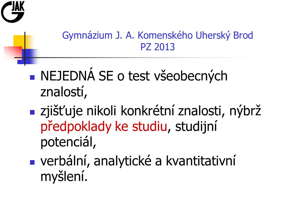 Gymnázium J. A. Komenského Uherský Brod PZ 2013 NEJEDNÁ SE o test všeobecných znalostí, zjišťuje nikoli konkrétní znalosti, nýbrž předpoklady ke studi