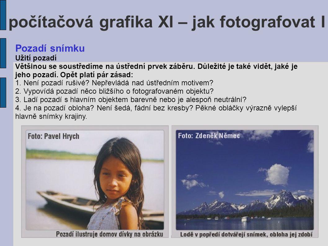 počítačová grafika XI – jak fotografovat I Pozadí snímku Užití pozadí Většinou se soustředíme na ústřední prvek záběru. Důležité je také vidět, jaké j
