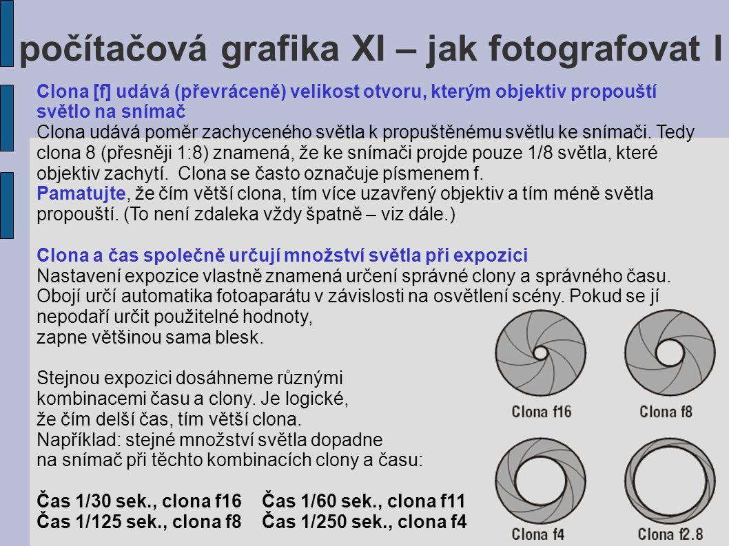 počítačová grafika XI – jak fotografovat I Clona [f] udává (převráceně) velikost otvoru, kterým objektiv propouští světlo na snímač Clona udává poměr