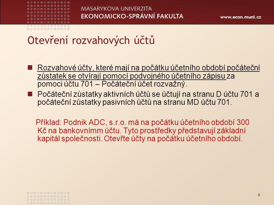 www.econ.muni.cz Otevření rozvahových účtů Rozvahové účty, které mají na počátku účetního období počáteční zůstatek se otvírají pomocí podvojného účetního zápisu za pomoci účtu 701 – Počáteční účet rozvažný.