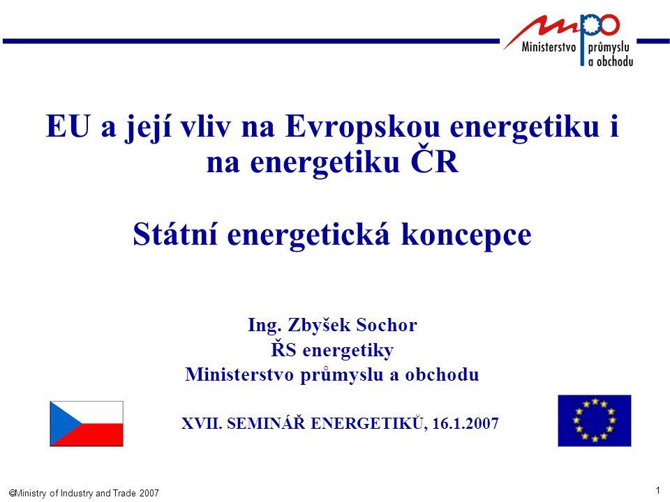 1  Ministry of Industry and Trade 2007 EU a její vliv na Evropskou energetiku i na energetiku ČR Státní energetická koncepce Ing.