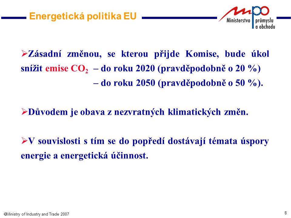 8  Ministry of Industry and Trade 2007 Energetická politika EU  Zásadní změnou, se kterou přijde Komise, bude úkol snížit emise CO 2 – do roku 2020 (pravděpodobně o 20 %) – do roku 2050 (pravděpodobně o 50 %).