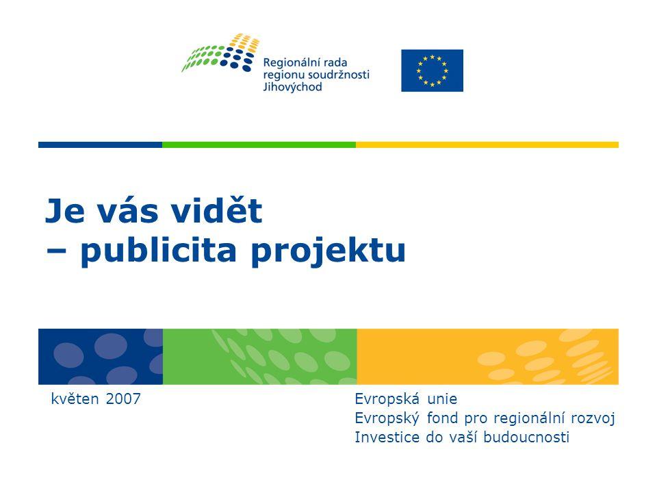 Je vás vidět – publicita projektu květen 2007 Evropská unie Evropský fond pro regionální rozvoj Investice do vaší budoucnosti