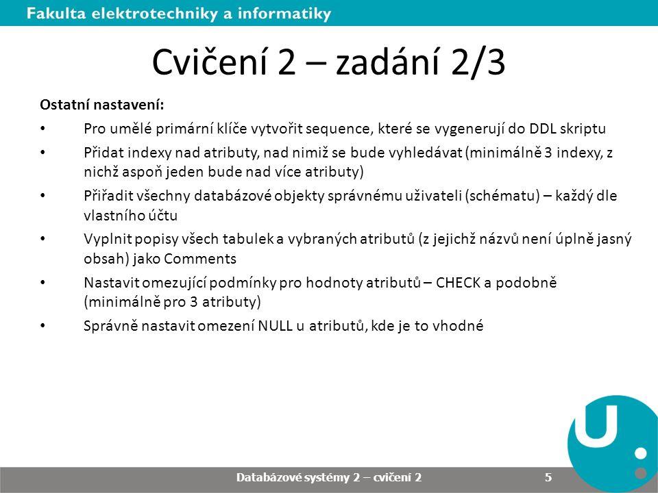 Cvičení 2 – zadání 2/3 Ostatní nastavení: Pro umělé primární klíče vytvořit sequence, které se vygenerují do DDL skriptu Přidat indexy nad atributy, nad nimiž se bude vyhledávat (minimálně 3 indexy, z nichž aspoň jeden bude nad více atributy) Přiřadit všechny databázové objekty správnému uživateli (schématu) – každý dle vlastního účtu Vyplnit popisy všech tabulek a vybraných atributů (z jejichž názvů není úplně jasný obsah) jako Comments Nastavit omezující podmínky pro hodnoty atributů – CHECK a podobně (minimálně pro 3 atributy) Správně nastavit omezení NULL u atributů, kde je to vhodné Databázové systémy 2 – cvičení 2 5