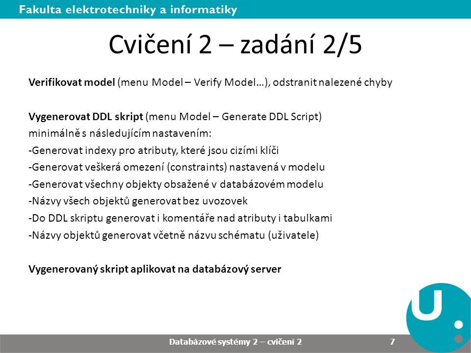 Cvičení 2 – zadání 2/5 Verifikovat model (menu Model – Verify Model…), odstranit nalezené chyby Vygenerovat DDL skript (menu Model – Generate DDL Script) minimálně s následujícím nastavením: -Generovat indexy pro atributy, které jsou cizími klíči -Generovat veškerá omezení (constraints) nastavená v modelu -Generovat všechny objekty obsažené v databázovém modelu -Názvy všech objektů generovat bez uvozovek -Do DDL skriptu generovat i komentáře nad atributy i tabulkami -Názvy objektů generovat včetně názvu schématu (uživatele) Vygenerovaný skript aplikovat na databázový server Databázové systémy 2 – cvičení 2 7