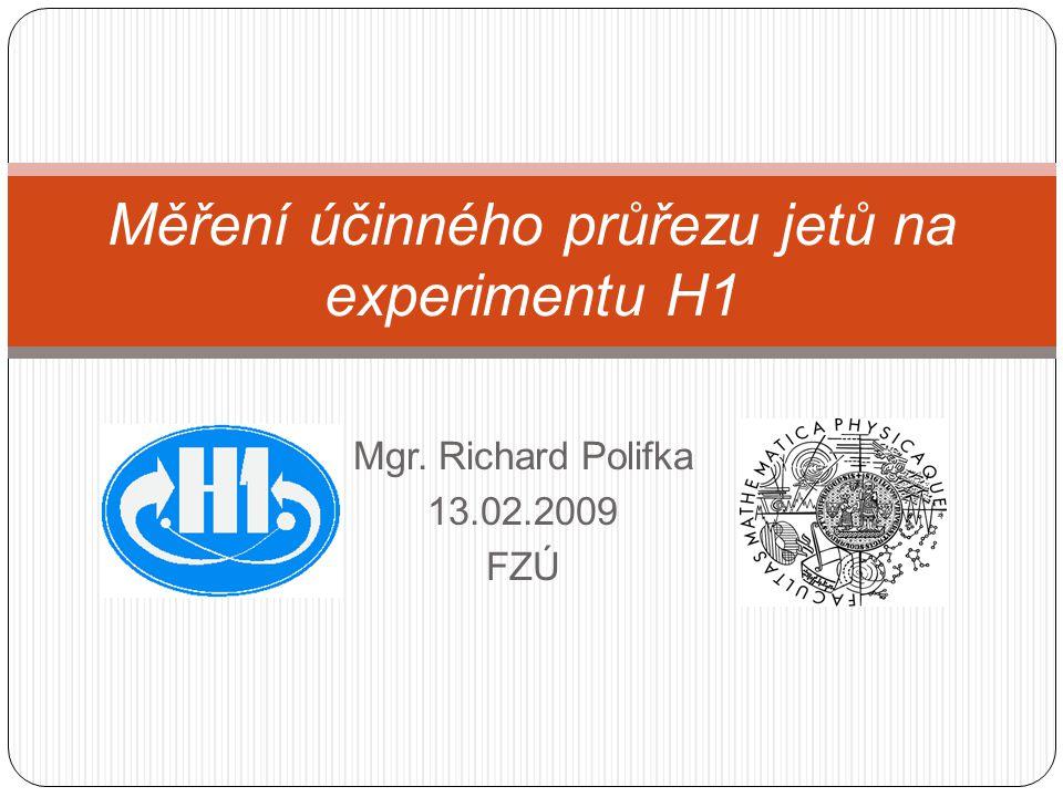 Mgr. Richard Polifka 13.02.2009 FZÚ Měření účinného průřezu jetů na experimentu H1