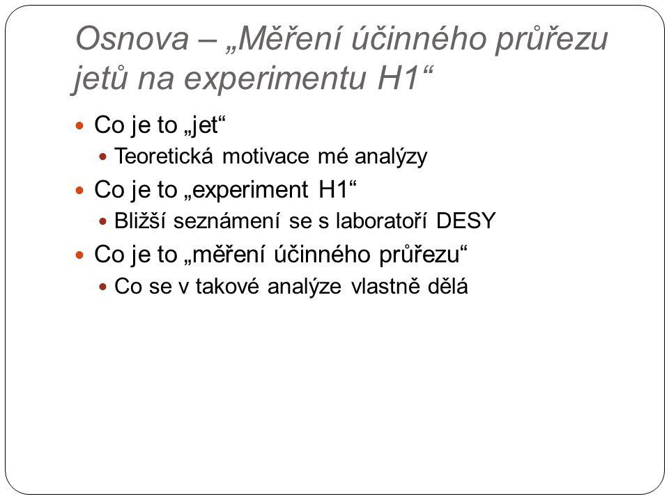 """Osnova – """"Měření účinného průřezu jetů na experimentu H1 Co je to """"jet Teoretická motivace mé analýzy Co je to """"experiment H1 Bližší seznámení se s laboratoří DESY Co je to """"měření účinného průřezu Co se v takové analýze vlastně dělá"""