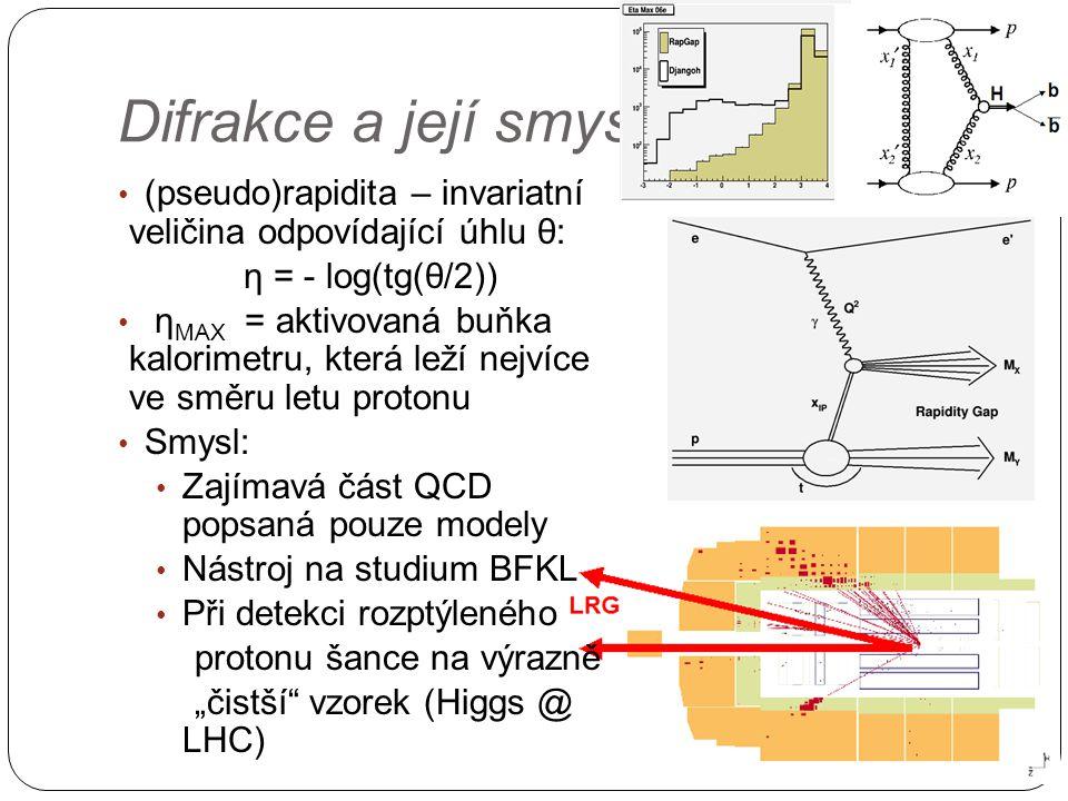 """Difrakce a její smysl (pseudo)rapidita – invariatní veličina odpovídající úhlu θ: η = - log(tg(θ/2)) η MAX = aktivovaná buňka kalorimetru, která leží nejvíce ve směru letu protonu Smysl: Zajímavá část QCD popsaná pouze modely Nástroj na studium BFKL Při detekci rozptýleného protonu šance na výrazně """"čistší vzorek (Higgs @ LHC)"""