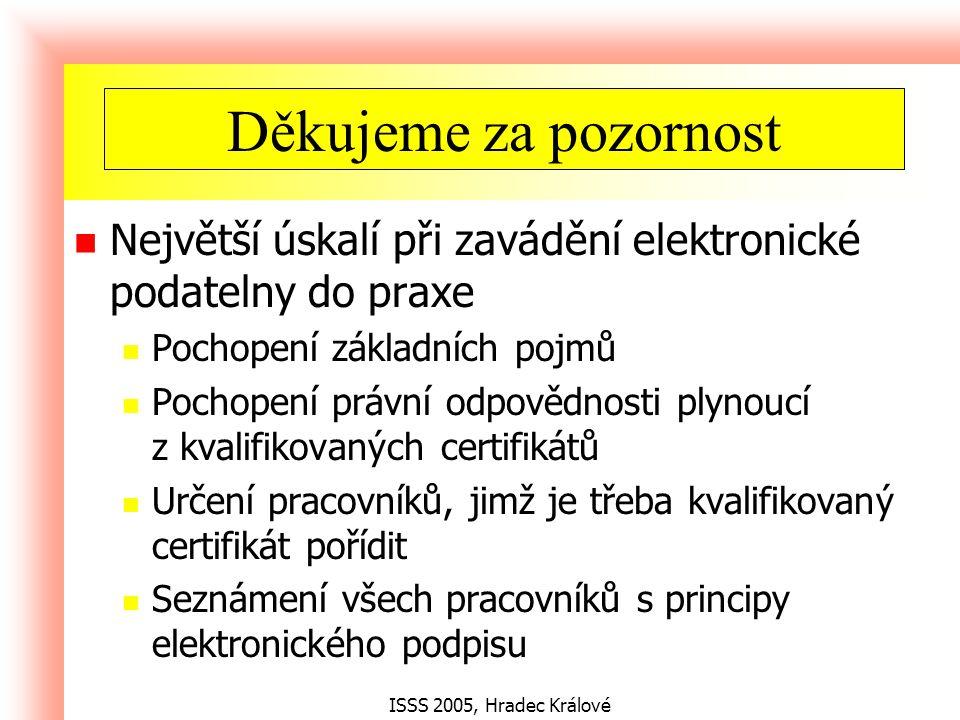 ISSS 2005, Hradec Králové Největší úskalí při zavádění elektronické podatelny do praxe Pochopení základních pojmů Pochopení právní odpovědnosti plynoucí z kvalifikovaných certifikátů Určení pracovníků, jimž je třeba kvalifikovaný certifikát pořídit Seznámení všech pracovníků s principy elektronického podpisu Shrnutí Děkujeme za pozornost