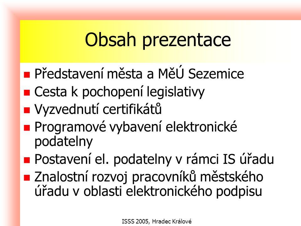 ISSS 2005, Hradec Králové Obsah prezentace Představení města a MěÚ Sezemice Cesta k pochopení legislativy Vyzvednutí certifikátů Programové vybavení elektronické podatelny Postavení el.
